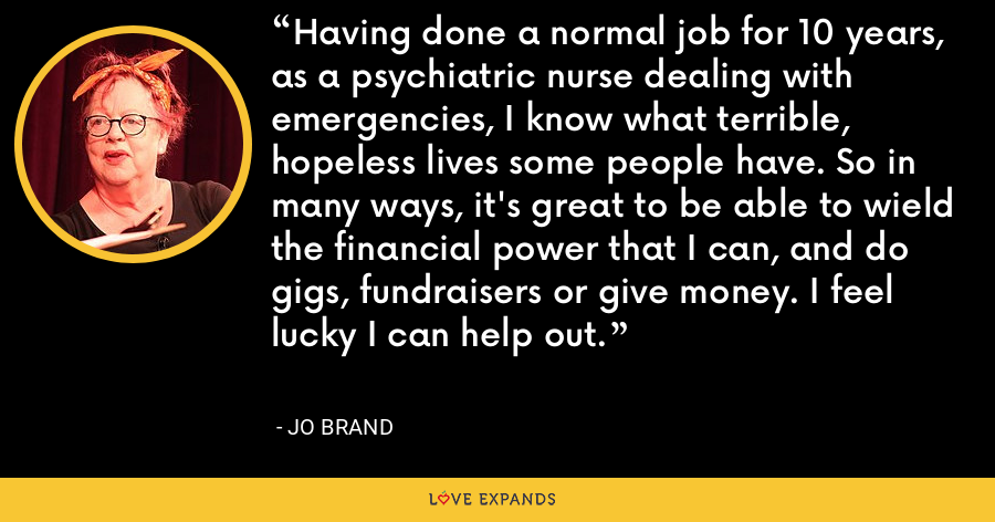 Having done a normal job for 10 years, as a psychiatric nurse dealing with emergencies, I know what terrible, hopeless lives some people have. So in many ways, it's great to be able to wield the financial power that I can, and do gigs, fundraisers or give money. I feel lucky I can help out. - Jo Brand