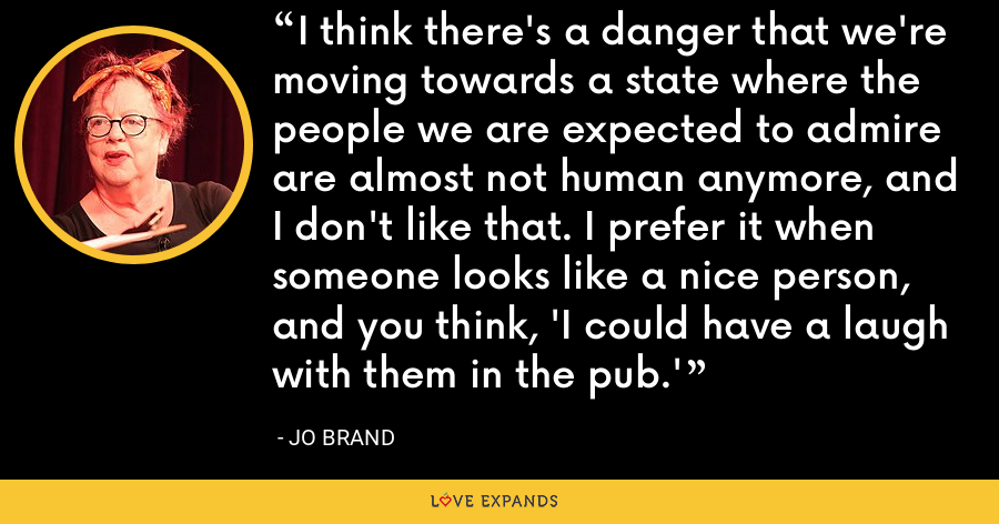 I think there's a danger that we're moving towards a state where the people we are expected to admire are almost not human anymore, and I don't like that. I prefer it when someone looks like a nice person, and you think, 'I could have a laugh with them in the pub.' - Jo Brand