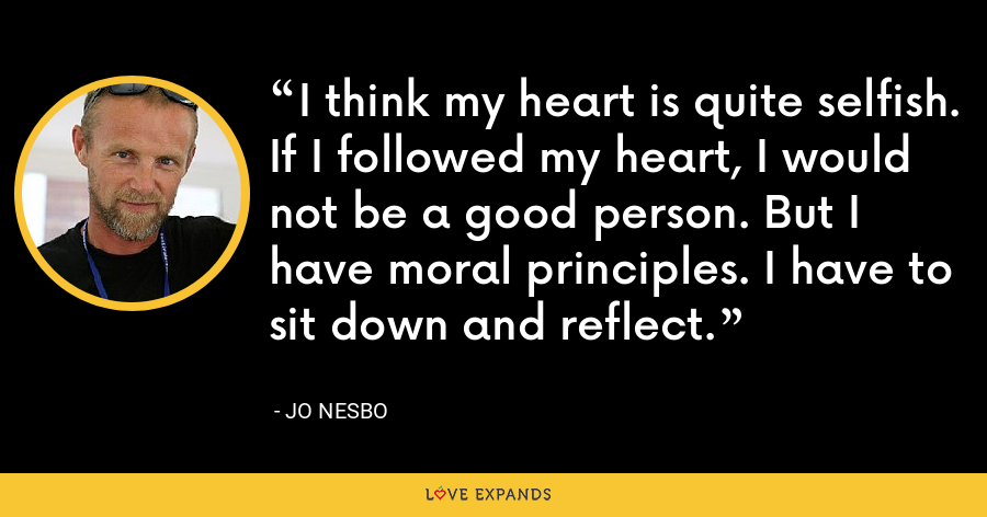 I think my heart is quite selfish. If I followed my heart, I would not be a good person. But I have moral principles. I have to sit down and reflect. - Jo Nesbo