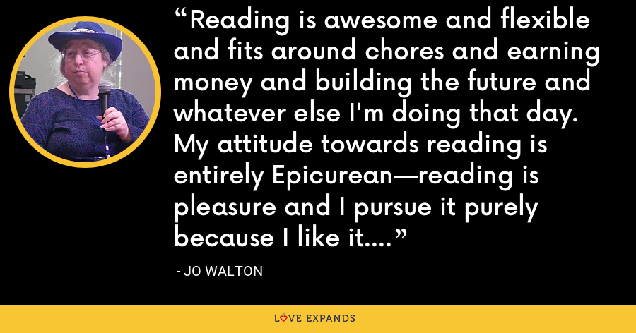 Reading is awesome and flexible and fits around chores and earning money and building the future and whatever else I'm doing that day. My attitude towards reading is entirely Epicurean—reading is pleasure and I pursue it purely because I like it. - Jo Walton