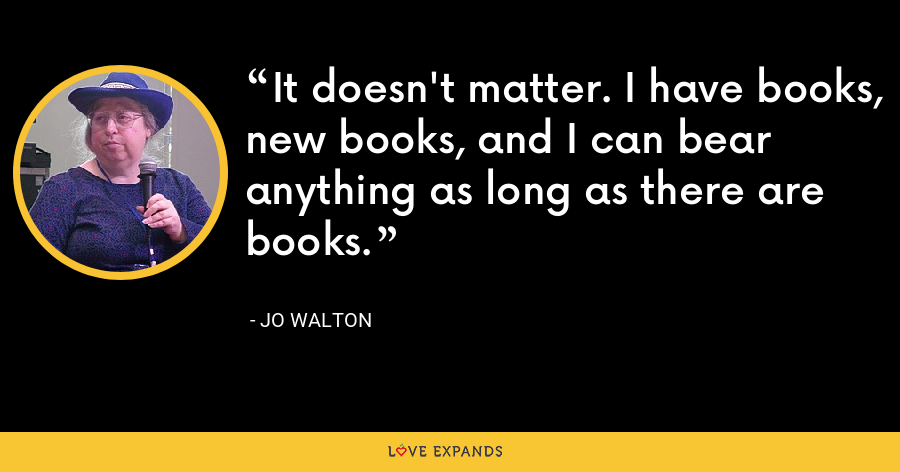 It doesn't matter. I have books, new books, and I can bear anything as long as there are books. - Jo Walton