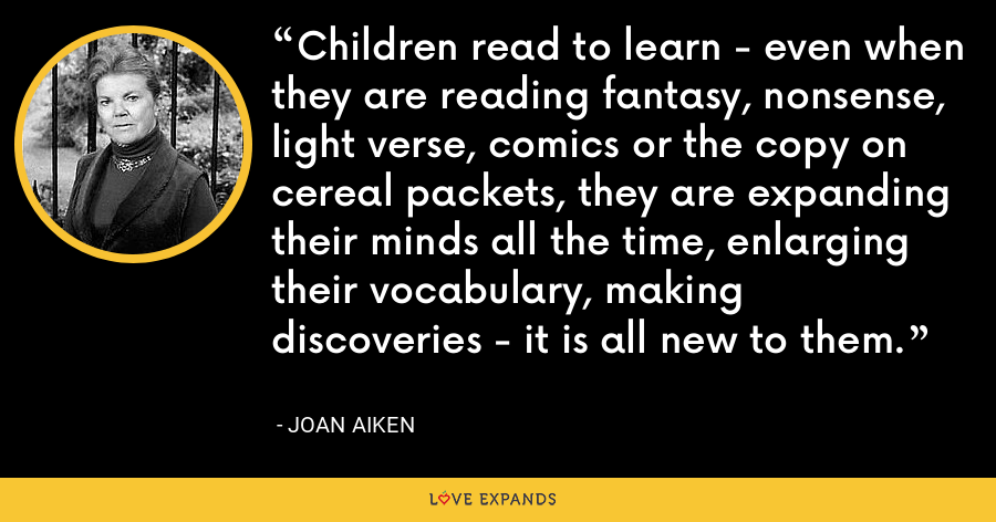 Children read to learn - even when they are reading fantasy, nonsense, light verse, comics or the copy on cereal packets, they are expanding their minds all the time, enlarging their vocabulary, making discoveries - it is all new to them. - Joan Aiken