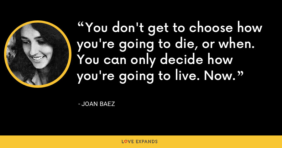 You don't get to choose how you're going to die, or when. You can only decide how you're going to live. Now. - Joan Baez