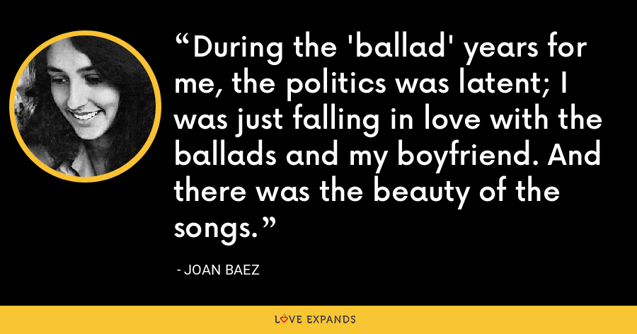 During the 'ballad' years for me, the politics was latent; I was just falling in love with the ballads and my boyfriend. And there was the beauty of the songs. - Joan Baez
