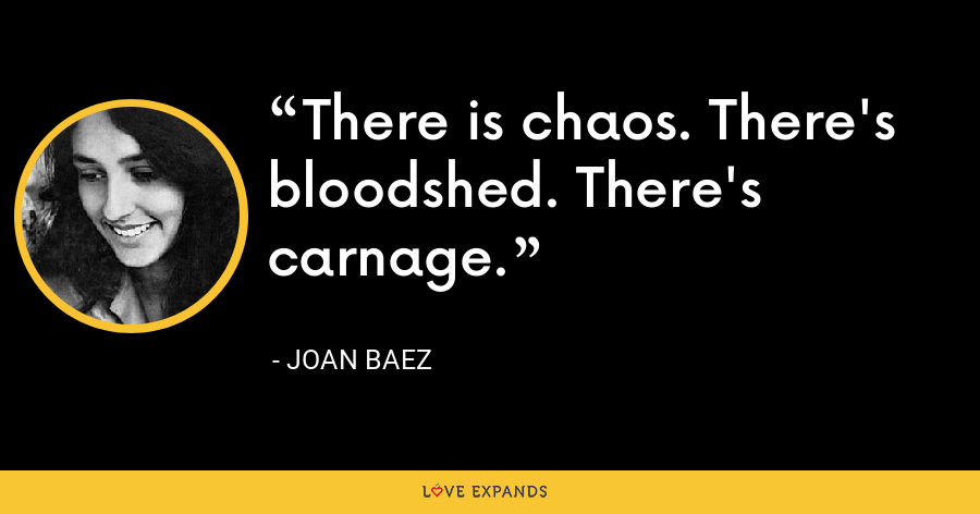 There is chaos. There's bloodshed. There's carnage. - Joan Baez