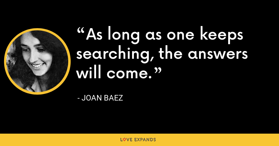 As long as one keeps searching, the answers will come. - Joan Baez