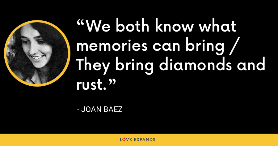 We both know what memories can bring / They bring diamonds and rust. - Joan Baez