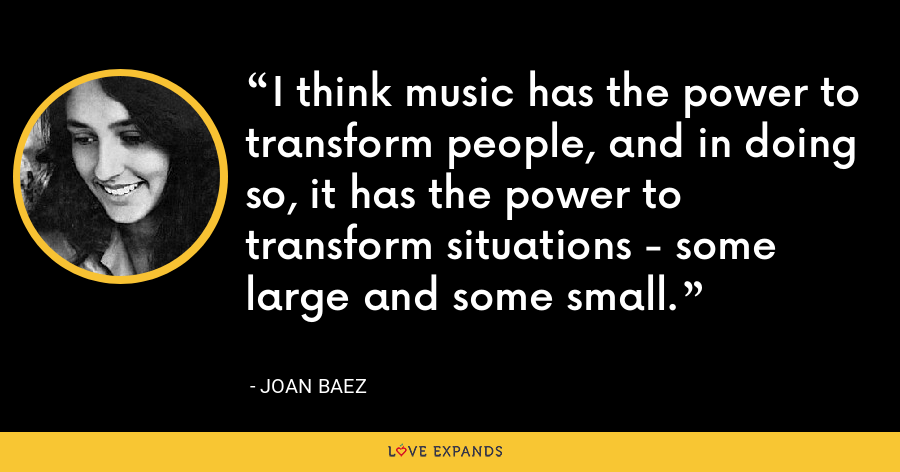I think music has the power to transform people, and in doing so, it has the power to transform situations - some large and some small. - Joan Baez