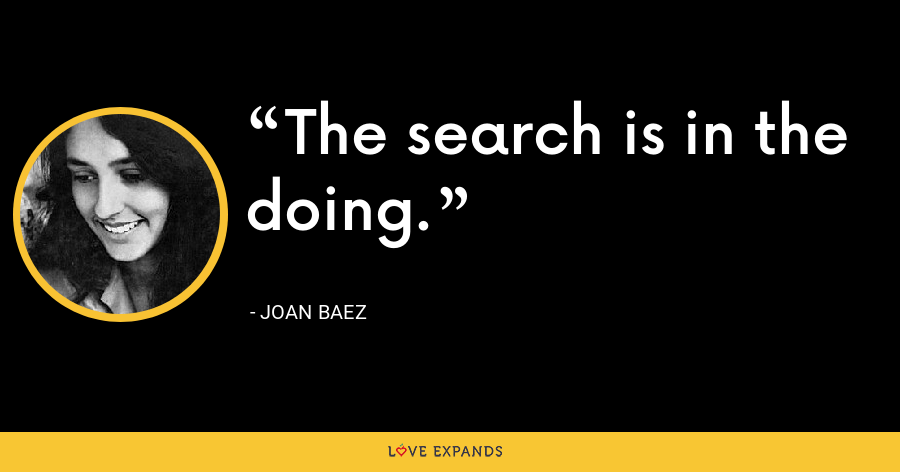 The search is in the doing. - Joan Baez