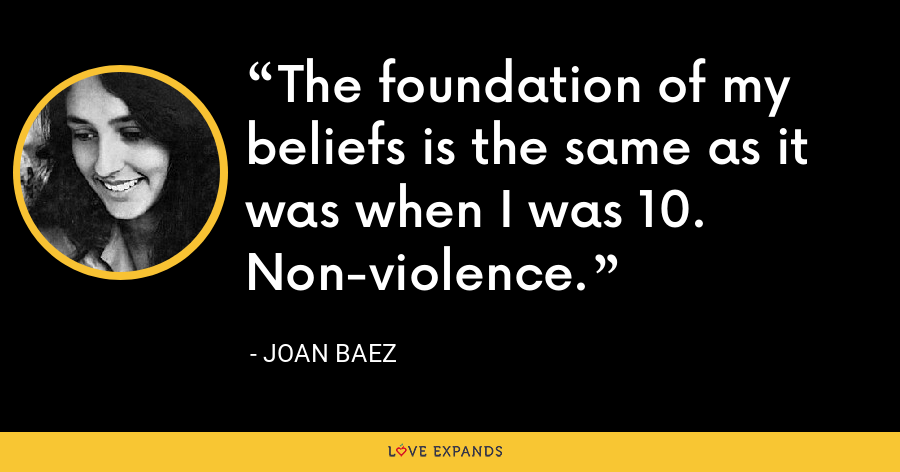 The foundation of my beliefs is the same as it was when I was 10. Non-violence. - Joan Baez