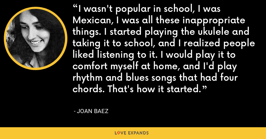 I wasn't popular in school, I was Mexican, I was all these inappropriate things. I started playing the ukulele and taking it to school, and I realized people liked listening to it. I would play it to comfort myself at home, and I'd play rhythm and blues songs that had four chords. That's how it started. - Joan Baez