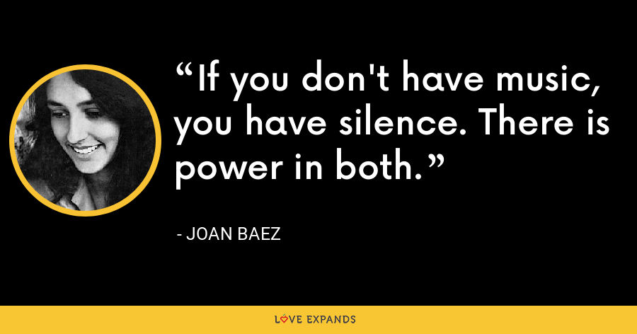 If you don't have music, you have silence. There is power in both. - Joan Baez