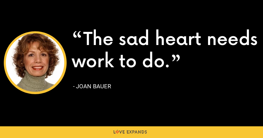 The sad heart needs work to do. - Joan Bauer