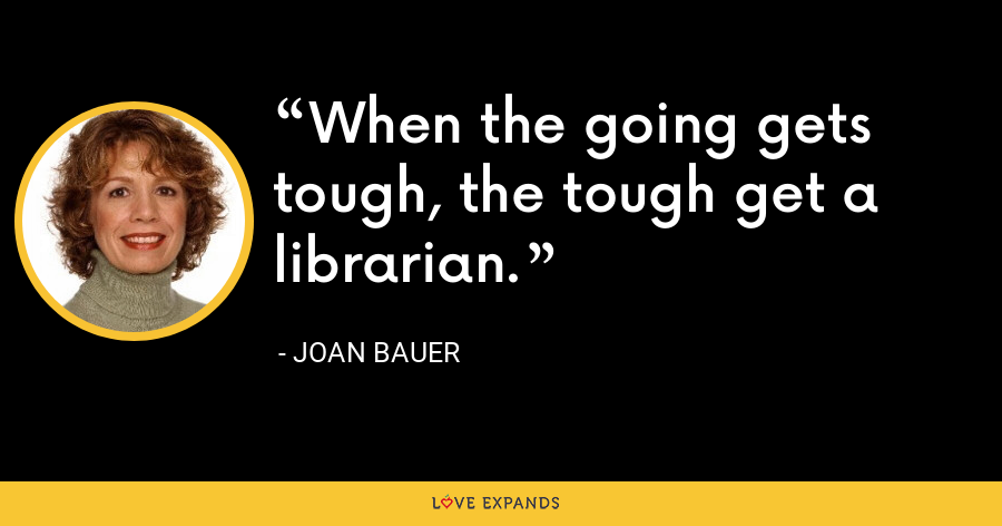 When the going gets tough, the tough get a librarian. - Joan Bauer