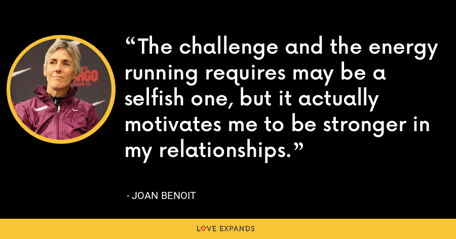 The challenge and the energy running requires may be a selfish one, but it actually motivates me to be stronger in my relationships. - Joan Benoit