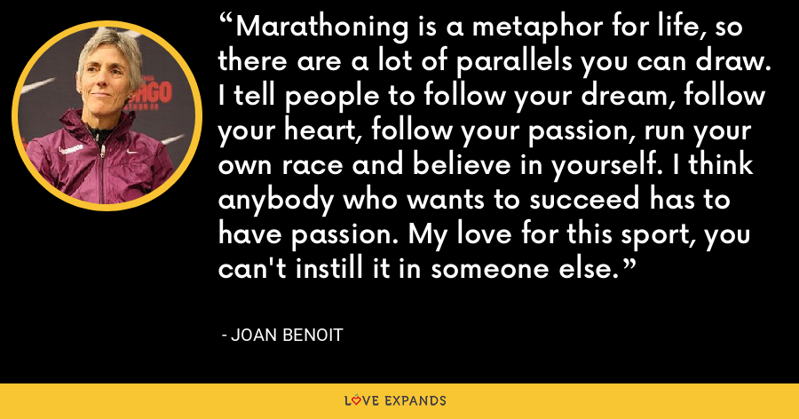 Marathoning is a metaphor for life, so there are a lot of parallels you can draw. I tell people to follow your dream, follow your heart, follow your passion, run your own race and believe in yourself. I think anybody who wants to succeed has to have passion. My love for this sport, you can't instill it in someone else. - Joan Benoit