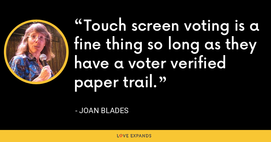Touch screen voting is a fine thing so long as they have a voter verified paper trail. - Joan Blades