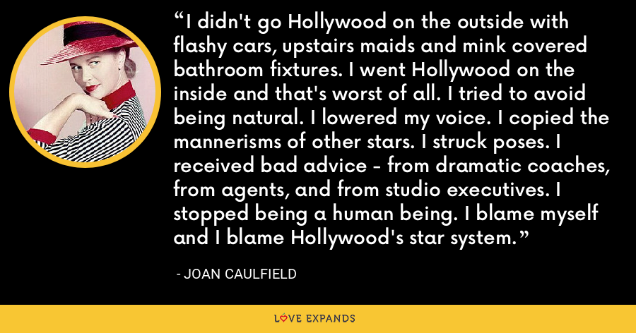 I didn't go Hollywood on the outside with flashy cars, upstairs maids and mink covered bathroom fixtures. I went Hollywood on the inside and that's worst of all. I tried to avoid being natural. I lowered my voice. I copied the mannerisms of other stars. I struck poses. I received bad advice - from dramatic coaches, from agents, and from studio executives. I stopped being a human being. I blame myself and I blame Hollywood's star system. - Joan Caulfield