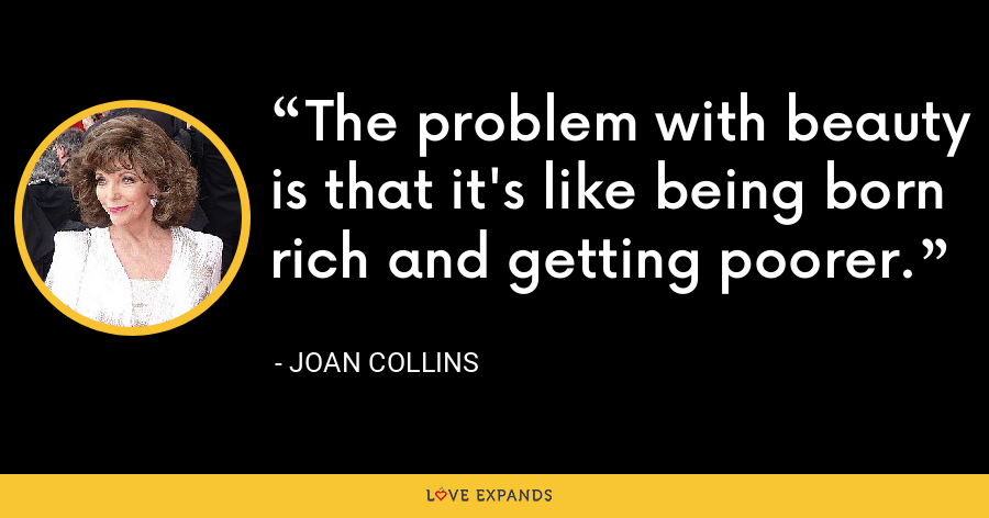 The problem with beauty is that it's like being born rich and getting poorer. - Joan Collins