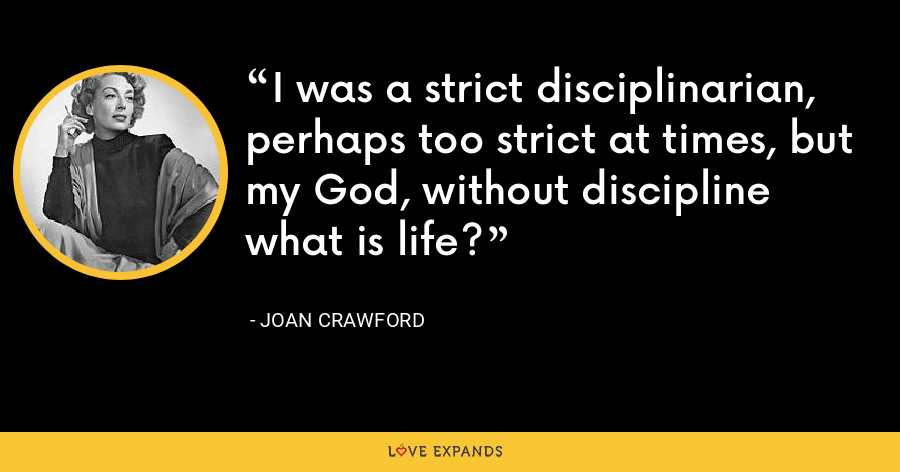 I was a strict disciplinarian, perhaps too strict at times, but my God, without discipline what is life? - Joan Crawford