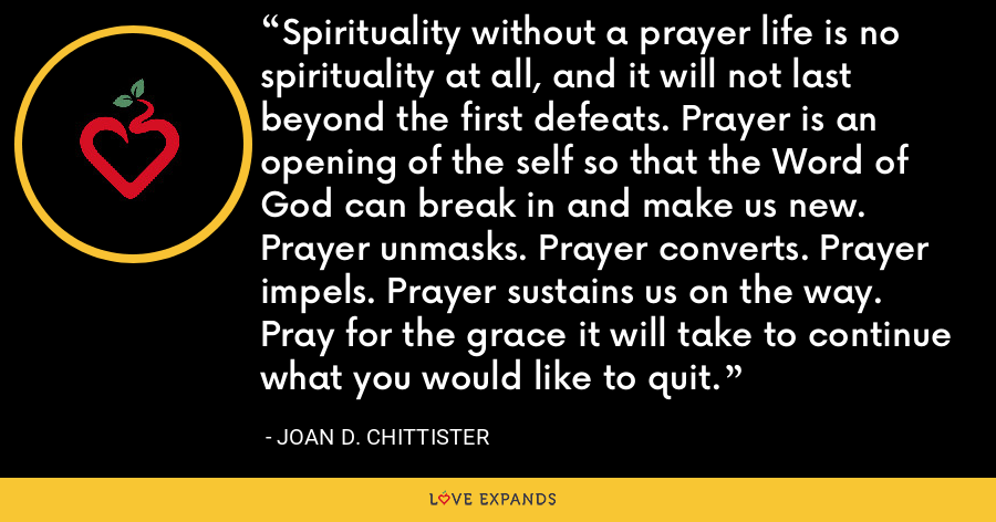 Spirituality without a prayer life is no spirituality at all, and it will not last beyond the first defeats. Prayer is an opening of the self so that the Word of God can break in and make us new. Prayer unmasks. Prayer converts. Prayer impels. Prayer sustains us on the way. Pray for the grace it will take to continue what you would like to quit. - Joan D. Chittister