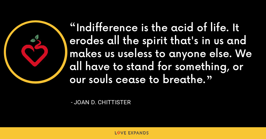 Indifference is the acid of life. It erodes all the spirit that's in us and makes us useless to anyone else. We all have to stand for something, or our souls cease to breathe. - Joan D. Chittister