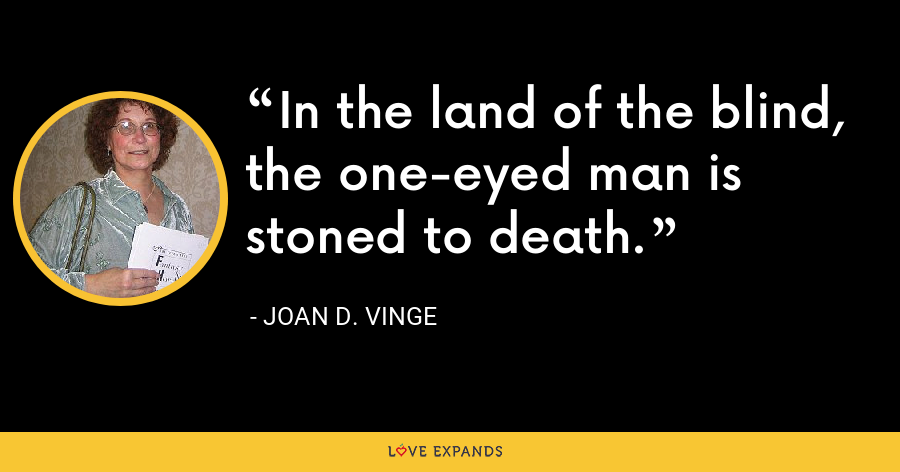 In the land of the blind, the one-eyed man is stoned to death. - Joan D. Vinge