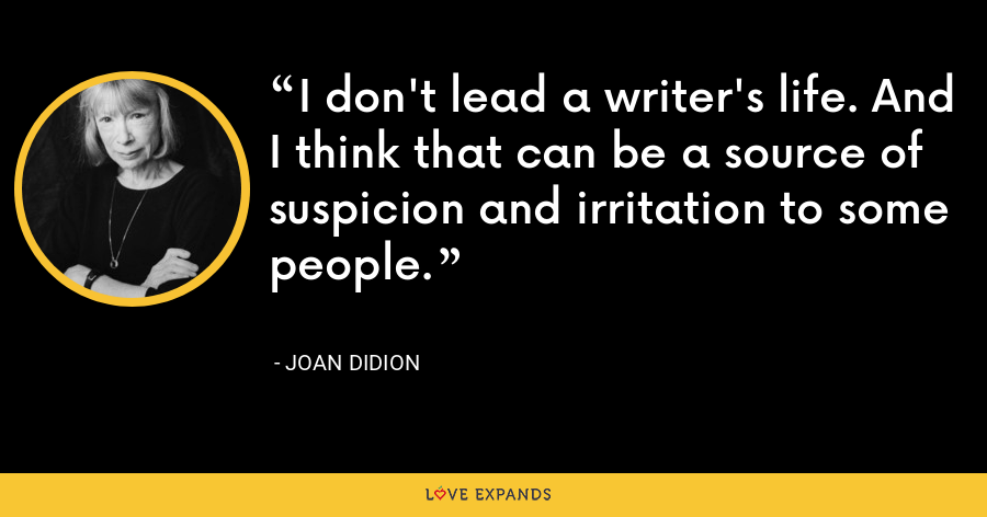 I don't lead a writer's life. And I think that can be a source of suspicion and irritation to some people. - Joan Didion
