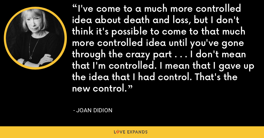 I've come to a much more controlled idea about death and loss, but I don't think it's possible to come to that much more controlled idea until you've gone through the crazy part . . . I don't mean that I'm controlled. I mean that I gave up the idea that I had control. That's the new control. - Joan Didion