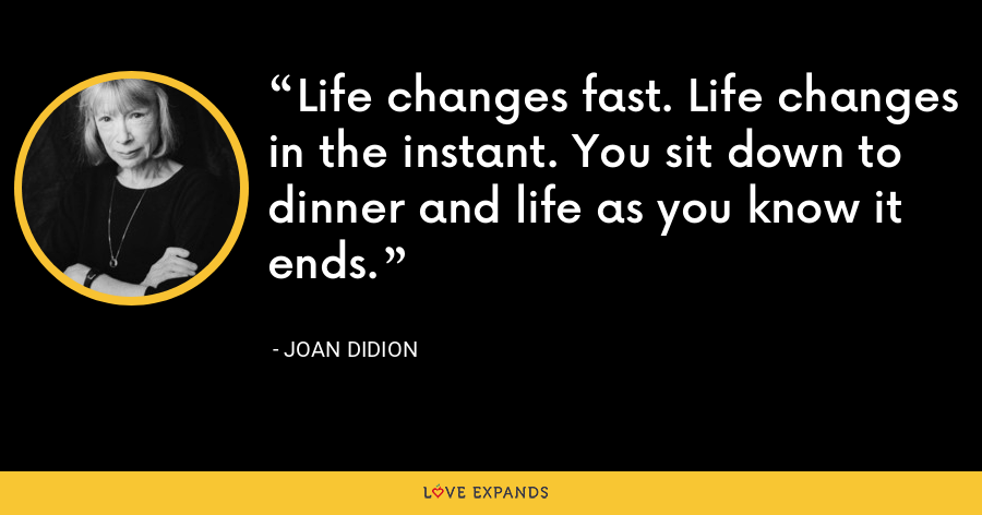 Life changes fast. Life changes in the instant. You sit down to dinner and life as you know it ends. - Joan Didion