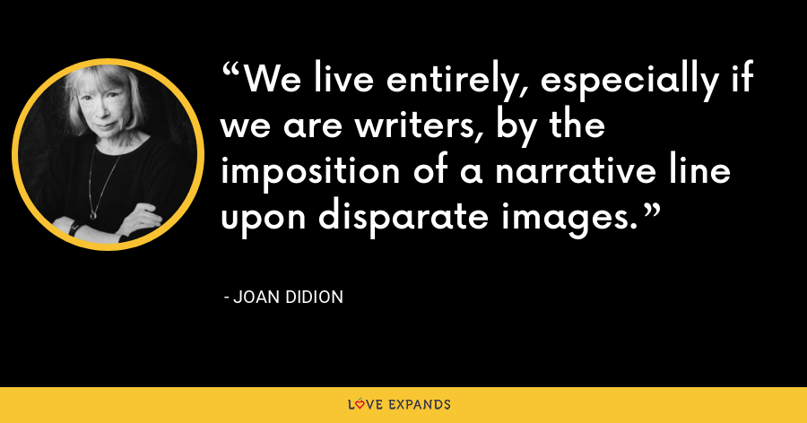 We live entirely, especially if we are writers, by the imposition of a narrative line upon disparate images. - Joan Didion