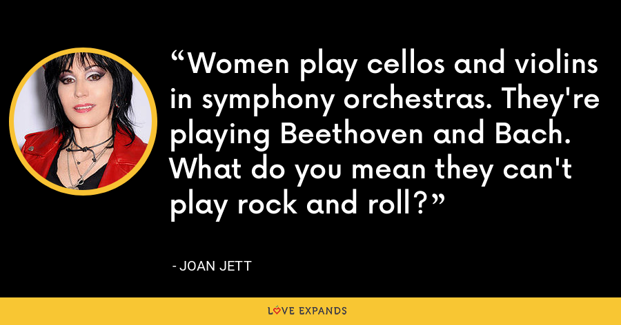 Women play cellos and violins in symphony orchestras. They're playing Beethoven and Bach. What do you mean they can't play rock and roll? - Joan Jett
