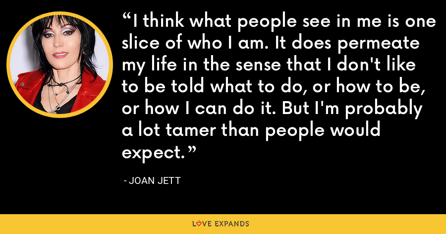 I think what people see in me is one slice of who I am. It does permeate my life in the sense that I don't like to be told what to do, or how to be, or how I can do it. But I'm probably a lot tamer than people would expect. - Joan Jett
