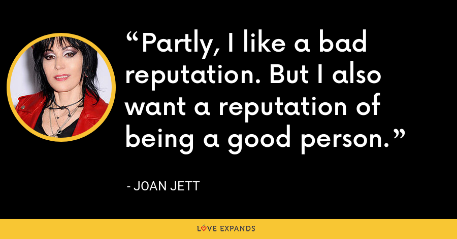 Partly, I like a bad reputation. But I also want a reputation of being a good person. - Joan Jett