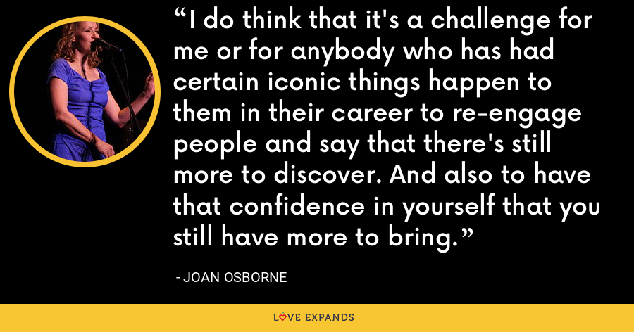 I do think that it's a challenge for me or for anybody who has had certain iconic things happen to them in their career to re-engage people and say that there's still more to discover. And also to have that confidence in yourself that you still have more to bring. - Joan Osborne