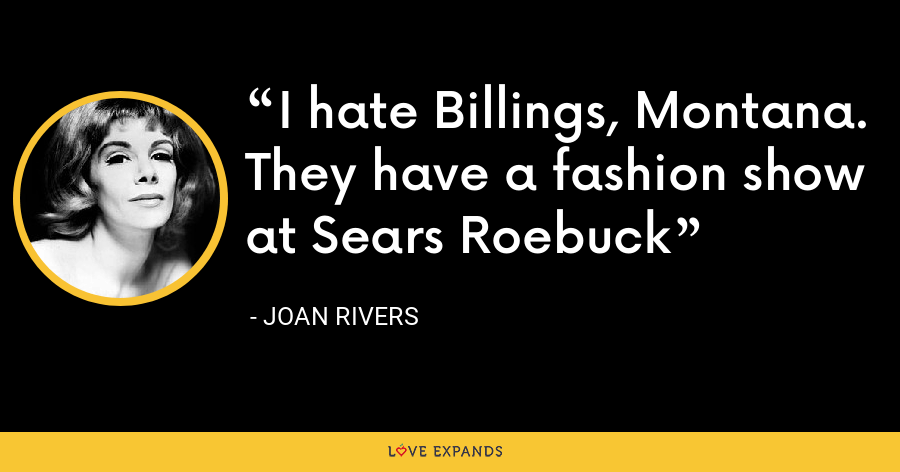 I hate Billings, Montana. They have a fashion show at Sears Roebuck - Joan Rivers
