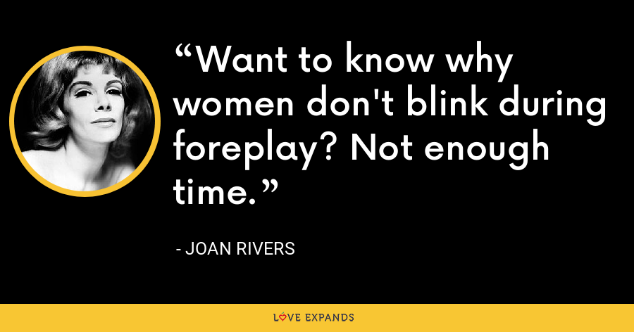 Want to know why women don't blink during foreplay? Not enough time. - Joan Rivers