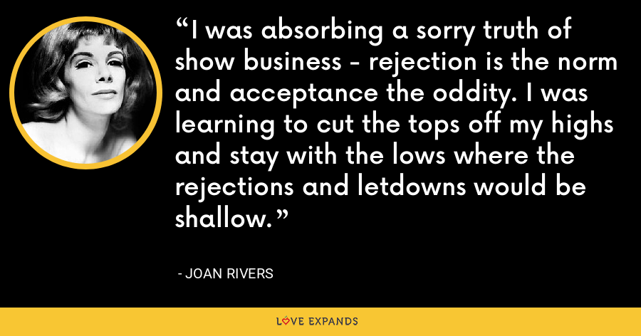 I was absorbing a sorry truth of show business - rejection is the norm and acceptance the oddity. I was learning to cut the tops off my highs and stay with the lows where the rejections and letdowns would be shallow. - Joan Rivers