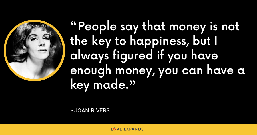 People say that money is not the key to happiness, but I always figured if you have enough money, you can have a key made. - Joan Rivers