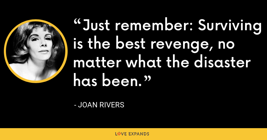 Just remember: Surviving is the best revenge, no matter what the disaster has been. - Joan Rivers