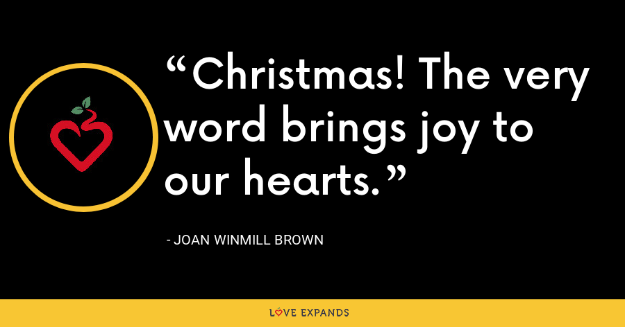 Christmas! The very word brings joy to our hearts. - Joan Winmill Brown