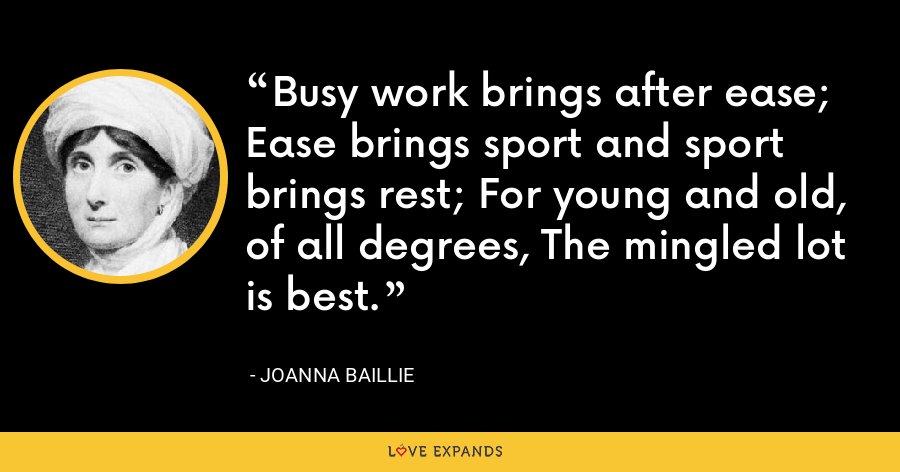 Busy work brings after ease; Ease brings sport and sport brings rest; For young and old, of all degrees, The mingled lot is best. - Joanna Baillie