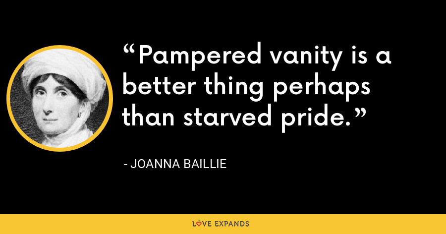 Pampered vanity is a better thing perhaps than starved pride. - Joanna Baillie