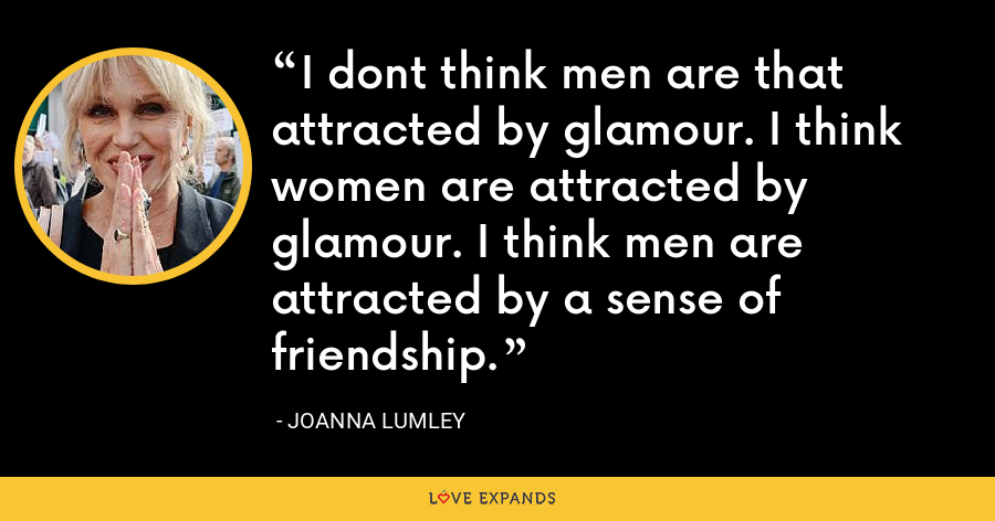 I dont think men are that attracted by glamour. I think women are attracted by glamour. I think men are attracted by a sense of friendship. - Joanna Lumley