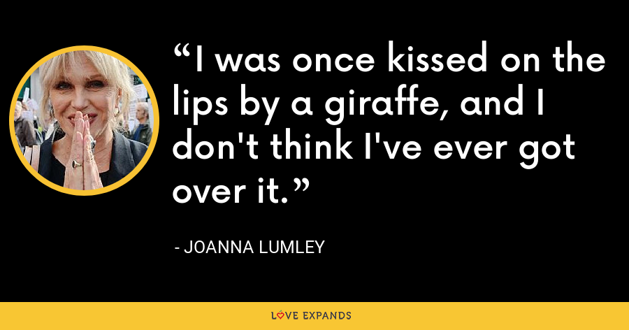 I was once kissed on the lips by a giraffe, and I don't think I've ever got over it. - Joanna Lumley