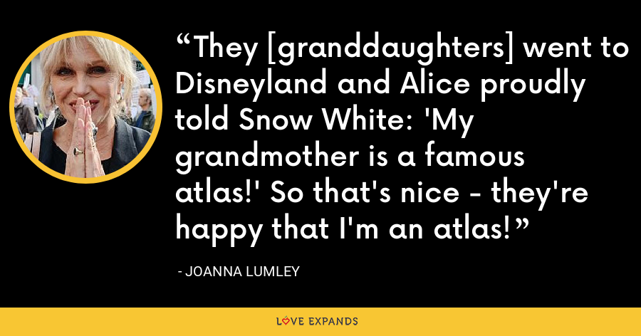 They [granddaughters] went to Disneyland and Alice proudly told Snow White: 'My grandmother is a famous atlas!' So that's nice - they're happy that I'm an atlas! - Joanna Lumley