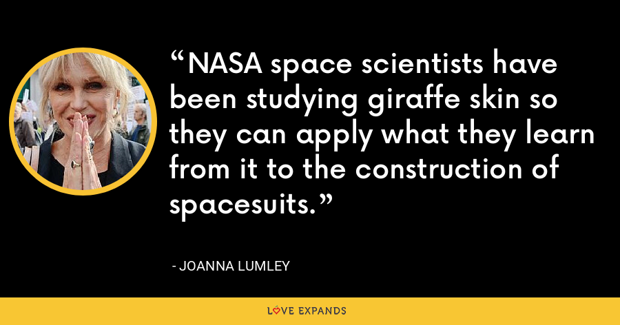 NASA space scientists have been studying giraffe skin so they can apply what they learn from it to the construction of spacesuits. - Joanna Lumley