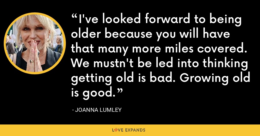 I've looked forward to being older because you will have that many more miles covered. We mustn't be led into thinking getting old is bad. Growing old is good. - Joanna Lumley