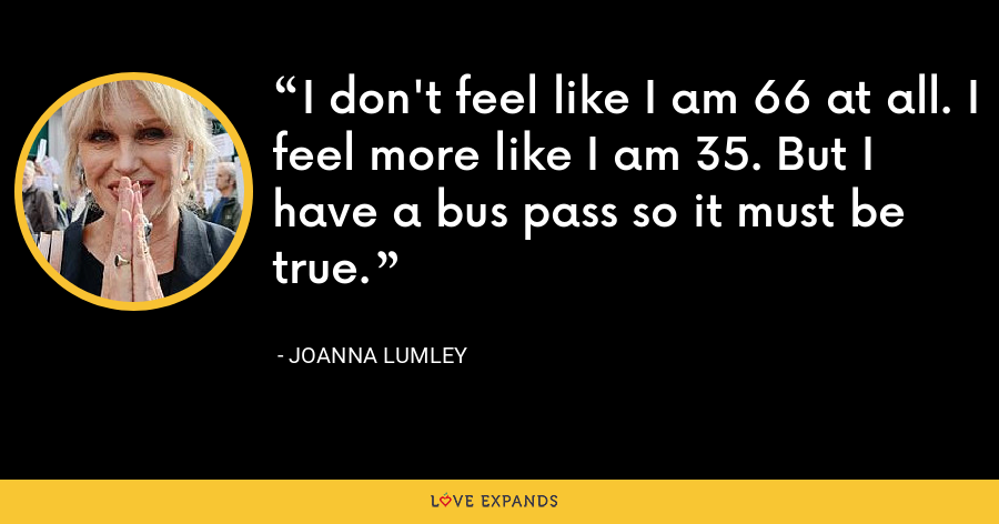 I don't feel like I am 66 at all. I feel more like I am 35. But I have a bus pass so it must be true. - Joanna Lumley