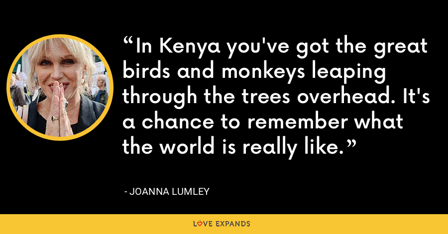 In Kenya you've got the great birds and monkeys leaping through the trees overhead. It's a chance to remember what the world is really like. - Joanna Lumley